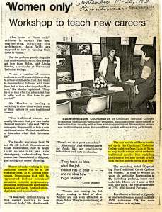"Downtowner Newspaper, 1983 – Later that year, CTC hosted another workshop called ""Expanding Non-Traditional Career Options for Women."" At this workshop, represented occupations included personnel managers, computer programmers, production coordinators, mechanical designers, architects, horticulturists, physicians, and accountants."